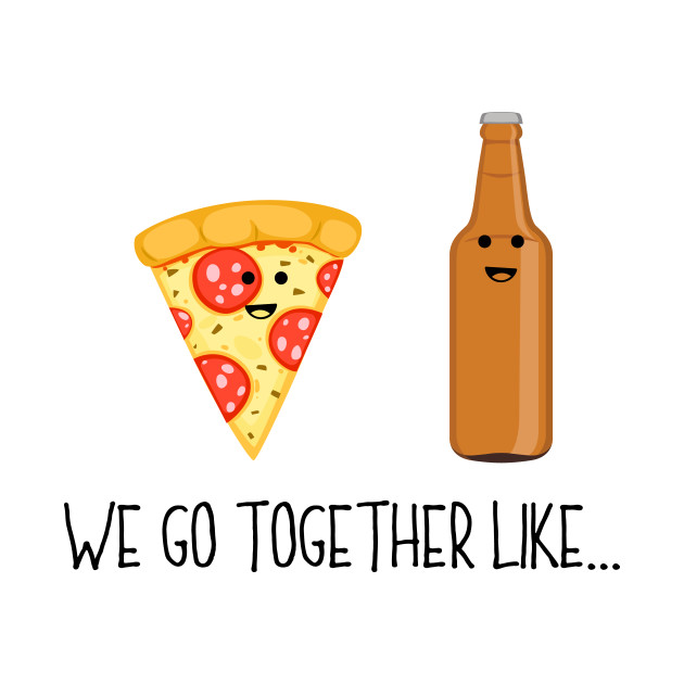 They go together like pizza and beer.