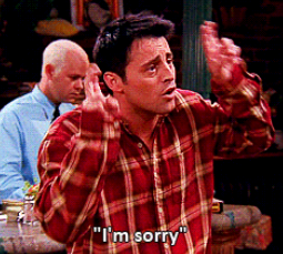 Don't be sorry like Joey.