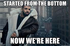 "Drake's ""started from the bottom now we're here"" meme"